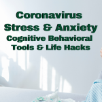 Coronavirus Stress & Anxiety Cognitive Behavioral Tools & Life Hacks