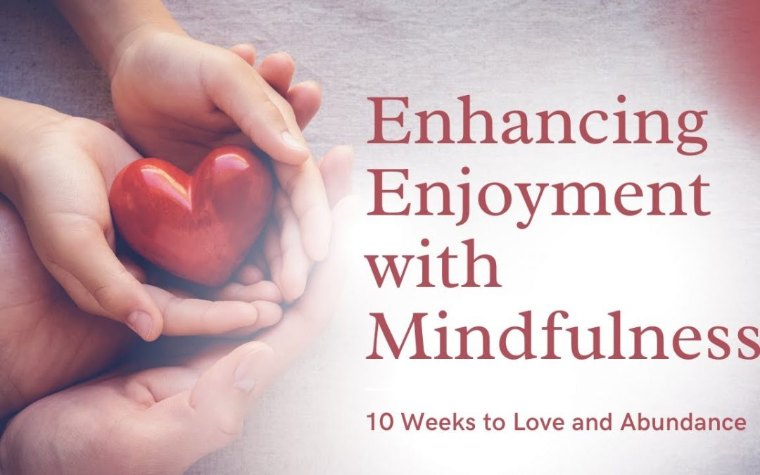 Enhancing Enjoyment with Mindfulness 10 Weeks to Love and Abundance